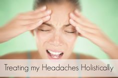 Treating my headaches holistically.  Read my story to find out how headaches can be related to many different things in the body.  Look for patterns and seek a professional that can properly diagnose.