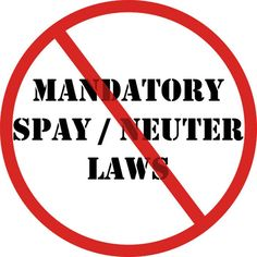 These laws have failed miserably wherever they have been passed.  Mandatory spay/neuter laws increase animal control costs, raise shelter intakes, and increase killing.     Read more: http://www.nokilladvocacycenter.org/wp-content/uploads/2011/10/mandatorylaws.pdf