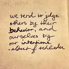 We tend to judge others by their behavior, and ourselves by our intentions