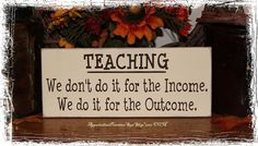 TEACHING We Dont Do It for the Income We Do It for the Outcome -Sign- School Teacher Classroom Gift via Etsy