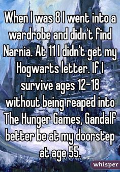 When I was 8 I went into a wardrobe and didn't find Narnia. At 11 Ii didn't get my Hogwarts letter. If I survive age 12-18 without being reaped into The Hunger Games. Gandalf better be at my doorstep at age 55.