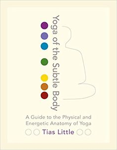 Yoga of the Subtle Body: A Guide to the Physical and Energetic Anatomy of Yoga: Tias Little: 9781611801026: Amazon.com: Books