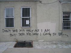 dont see me only as i AM but see me how i long to be..
