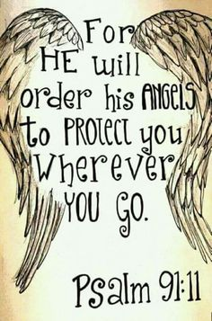 For He will give His angels charge concerning you, To guard you in all your ways.  Psalms 91:11