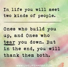 In life you will meet two kinds of people. Ones who build you up, and ones who tear you down. But in the end, you will thank them both.