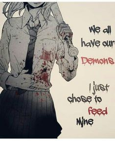 """""""We all have our Demons. I just chose to feed mine."""""""