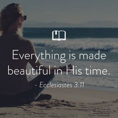 Everything is made beautiful in His time. —Ecclesiastes 3:11