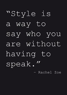 """Style is a way to say who you are without having to speak""-Rachel Zoe"
