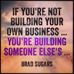If you're not building your own business... You're building someone else's... - Brad Sugars