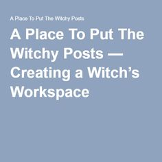 A Place To Put The Witchy Posts — Creating a Witch's Workspace