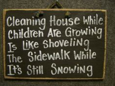Cleaning House While Children Are Growing is Like Shoveling the Sidewalk While It's Still Snowing sign-funny cleaning house sign, silly saying, humorous plaque, stupid sign, raising children sign