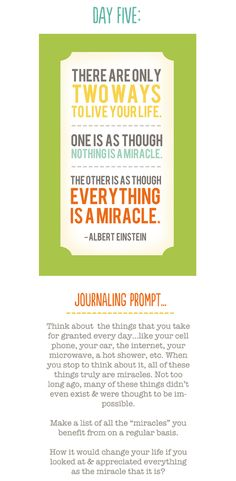 There are only two ways to live your life.  One is as though nothing is a miracle.  The other is as though everything is a miracle. ~Albert Einstein