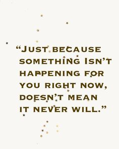 """Just because something isn't happening for you right now, doesn't mean it never will.""  Keep the faith.  Believe.  Don't give up. #hope"