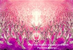 Yes, let My holy angels shower you with Positive Energy now and forever! Alleluia! Amen! ******* My Good Wisdom <3 O:) *
