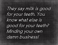 They say milk is good for your teeth. You know what else is good for your teeth? Minding your own business! Quotes I love! Mind Your Own Business Quotes, Minding Your Own Business, For Facebook, Good Advice, Real Talk, I Laughed, Favorite Quotes, Funny Quotes, Sarcastic Quotes