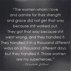 'The women whom I love and admire for their strength and grace did not get that way because shit worked out. They got that way because shit went wrong Great Quotes, Quotes To Live By, Inspirational Quotes, Motivational Quotes, Positive Quotes, Awesome Quotes, Funny Quotes, Meaningful Quotes, Admire Quotes