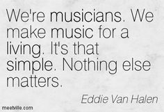 We're musicians. We make music for a living. It's that simple. Nothing else matters. Eddie Van Halen