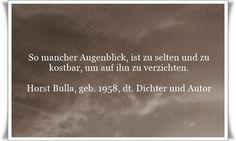 So mancher Augenblick, ist zu selten und zu kostbar, um auf ihn zu verzichten - Zitat von Horst Bulla, dt. Freidenker, Dichter & Autor. - Zitate - Zitat - Quotes - deutsch