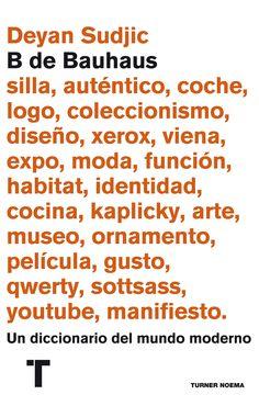 B de Bauhaus : un diccionario del mundo moderno / Deyan Sudjic ; traducción de Guillem Usandizaga   | [Turner] | 2014.      Una clase magistral sobre diseño, arquitectura, forma, objetos y consumo en el siglo XXI. Con la A de Auténtico. Así empieza este libro, que es algo más que un diccionario: una guía esencial para entender el mundo moderno. Por qué Warhol es auténticamente falso, cómo se crean las identidades nacionales, y qué es esa extraña manía de coleccionar.