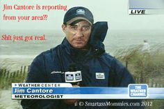 """""""Jim Cantore is reporting from your area?? Shit just got real."""" ~SmartassMommies.com"""