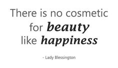 There is no cosmetic for beauty like happiness