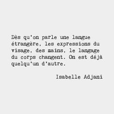 As soon as we speak a foreign language facial expressions hands body language change. We are already someone else. Isabelle Adjani French film actress