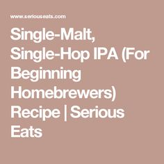 Single-Malt, Single-Hop IPA (For Beginning Homebrewers) Recipe | Serious Eats