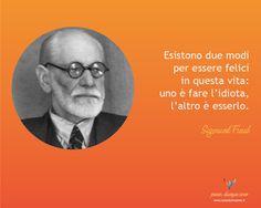Esistono due modi per essere felici in questa vita: uno è fare l'idiota, l'altro è esserlo - Sigmund Freud