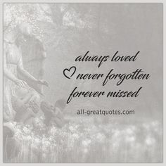 Always Loved Never Forgotten Forever Missed. | all-greatquotes.com #GriefQuotes #Quotes