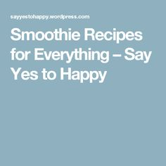 Smoothie Recipes for Everything – Say Yes to Happy