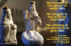 """No trouble is too great to seek Him. No people is too alien to find Him. No offering is too precious to give Him.""   John Stott #JohnStott #Christmas #Sermon series #magi #epiphany http://langham.org/john-stotts-christmas-sermons/"