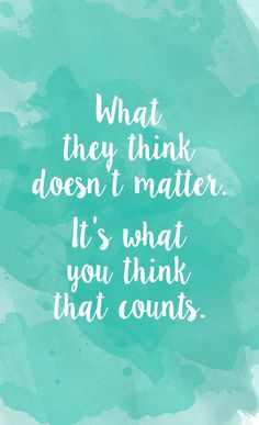 What they think doesn't matter. It's what you think that counts. Cute Quotes, Great Quotes, Quotes To Live By, Funny Quotes, Quick Quotes, Awesome Quotes, Cool Words, Wise Words, Motivational Quotes
