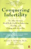 Conquering Infertility: Dr. Alice Domar's Mind/Body Guide to Enhancing Fertility & Coping with Infertility, by Alice D. Domar and Alice Lesch Kelly -- Infertility is a heartbreaking condition that affects 9 million American couples each year. It causes tremendous stress, can trigger debilitating sadness & depression, can tear a marriage to shreds. Conquering Infertility provides infertile couples with what they need most: stress relief, support, hope.