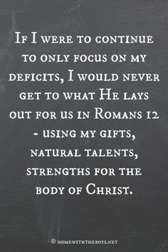 If we focus only on our deficits, we will never get to what He charges us with in Romans 12 – using our gifts, natural talents, strengths for the body of Christ. Favorite Bible Verses, Bible Verses Quotes, Faith Quotes, Best Quotes, Love Quotes, Women Of Faith, Perfection Quotes, Love The Lord, I Love To Laugh