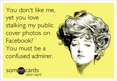 You don't like me,  yet you love stalking my public cover photos on Facebook? You must be a  confused admirer.
