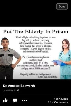 We should place the elderly in prisons because they will get a shower every day, video surveillance in case of problems, three meals a day, access to a library, computer, TV, gym, doctors on-site, and free medication if needed. Put criminals in nursing homes and they'll get cold meals, lights off at 7pm, two showers a week, live in smaller room and pay rent at $4,000 a month! It's pretty sad that we treat prisoners better than the elderly.