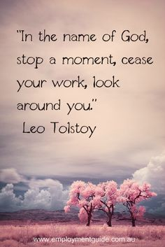 """In the name of God, stop a moment, cease your work, look around you"" Leo Tolstoy quotes about work success and life Work Motivational Quotes, Work Quotes, Quotes To Live By, Life Quotes, Inspirational Quotes, Motivation Quotes, Quotes About Moving On, Quotes About God, Leo Tolstoi"