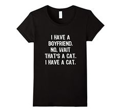 Cat lady woes got you down? Try this on for size!   Amazon.com: I Have A Boyfriend. No, Wait That's A Cat Funny T-Shirt: Clothing