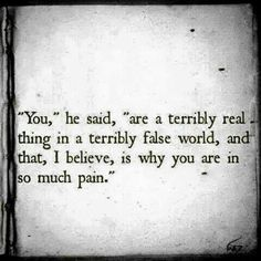 """""""You,"""" he said, """"are a terribly real thing in a terribly false world, and that, I believe, is why you are in so much pain."""""""