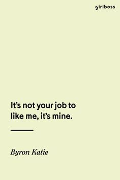 GIRLBOSS QUOTE: It's not your job to like me, it's mine. -Byron Katie