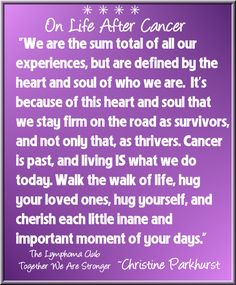 "On Life After Cancer: ""We are the sum total of all our experiences, but are defined by the heart and soul of who we are. It's because of this heart and soul that we stay firm on the road as survivors, and not only that, as thrivers. Cancer is past, and living IS what we do today. Walk the walk of life, hug your loved ones, hug yourself, and cherish each little inane and important moment of your days."" ~Christine Parkhurst, Lymphoma Survivor"