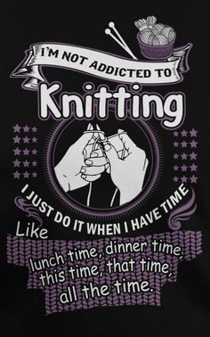 I'm not addicted to knitting...I just do it when I have time. #ad available on tshirts and more
