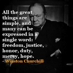 """All great things are simple, and can be expressed in a single word: freedom, justice, honour*, duty, mercy, hope."" - Winston Churchill  (*NOTE: The picture quote says ""honor""; obviously an American product. Winston himself of course spoke proper English (wink) like myself, and ""honour"" is correct)"
