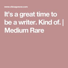 It's a great time to be a writer. Kind of.   Medium Rare