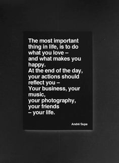 the most important thing in life is to do what you love - and waht makes you happy. at the end of the day, your actions should reflect you - your business, your music, your photography, your friends - your life.
