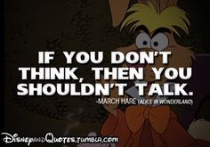 If you don't think, then you shouldn't talk. alice in wonderland the march hare - Profound Disney Quotes Great Quotes, Quotes To Live By, Me Quotes, Inspirational Quotes, Alice Quotes, Book Quotes, Amazing Quotes, Clever Quotes, Random Quotes