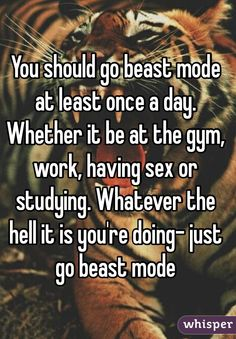 """""""You should go beast mode at least once a day. Whether it be at the gym, work, having sex or studying. Whatever the hell it is you're doing- just go beast mode"""""""