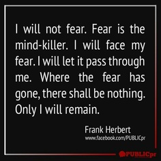 """I will not fear. Fear is the mind-killer. I will face my fear. I will let is pass though me. Where the fear has gone, there shall be nothing. Only I will remain. "" ~ Frank Herbert #Dune #quote"