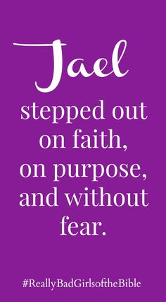 """""""Jael stepped out on faith, on purpose, and without fear""""            ~ Liz Curtis Higgs """"Really Bad Girls of the Bible"""""""