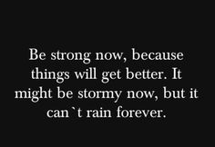 """""""Be strong now, because things will get better. It might be stormy now, but it can't rain forever."""""""